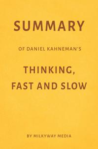 Summary of Daniel Kahneman's Thinking, Fast and Slow by Milkyway Media