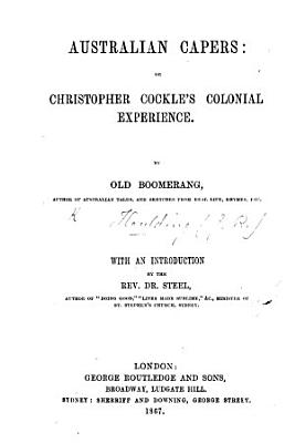 Australian Capers  or Christopher Cockle s Colonial experience  By Old Boomerang  J  R  H       With an introduction by the Rev  Dr  Steel  etc
