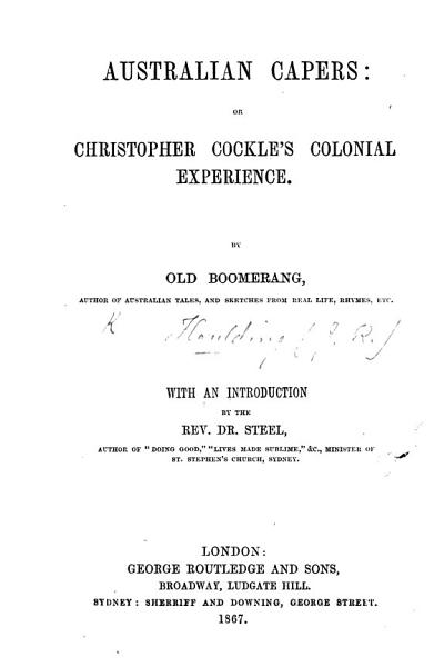 Australian Capers: or Christopher Cockle's Colonial experience. By Old Boomerang (J. R. H.) ... With an introduction by the Rev. Dr. Steel, etc