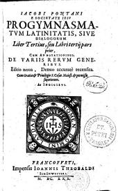 IACOBI PONTANI E SOCIETATE IESV PROGYMNASMATVM LATINITATIS, SIVE DIALOGORUM.: CUM ANNOTATIONIBUS, DE VARIIS RERVM GENERIBVS. Liber Tertius, seu Libri tertii pars prior