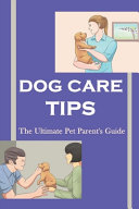 Dog Care Tips - The Ultimate Pet Parent'S Guide