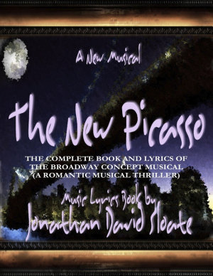 The New Picasso  The Complete Book and Lyrics of the Broadway Concept Musical  a Romantic Musical Thriller