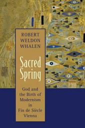 Sacred Spring: God and the Birth of Modernism in Fin de Sicle Vienna