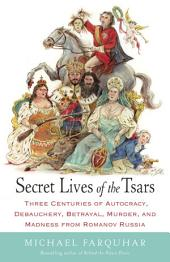 Secret Lives of the Tsars: Three Centuries of Autocracy, Debauchery, Betrayal, Murder, and Madness fromRomanov Russia