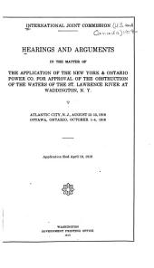 Hearings and Arguments in the Matter of the Application of the New York & Ontario Power Co. for Approval of the Obstruction of the Waters of Te St. Lawrence River at Waddington, N.Y., Atlantic City N.J., August 12-13, 1918, Ottawa, Canada, October 1-4, 1919
