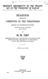 Proposed amendments to the Organic act of the territory of Hawaii: Hearings before the Committee on the territories, House of representatives, Sixty-seventh Congress, first session, on H.R. 7257, rehabilitation and colonization of Hawaiians, and other proposed amendments to the Organic act of the territory of Hawaii. June 9 and 10, 1921