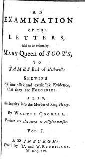 An Examination of the Letters, Said to be Written by Mary, Queen of Scots, to James, Earl of Bothwell: An examination of the letters. An enquiry into the murder of King Henry