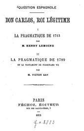 Don Carlos, roi légitime: Question espagnol. 1. La pragmatique de 1713 par Henri Lemoine. 2. La pragmatique de 1789 et le testament de Ferdinand VII par Victor Gay