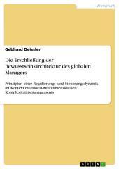 Die Erschließung der Bewusstseinsarchitektur des globalen Managers: Prinzipien einer Regulierungs- und Steuerungsdynamik im Kontext multilokal-multidimensionalen Komplexitatätsmanagements