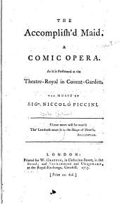 The Accomplish'd Maid: A Comic Opera. As it is Performed at the Theatre-Royal in Covent-Garden