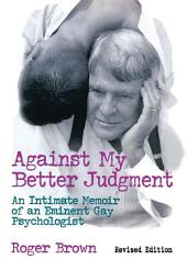 Against My Better Judgment: An Intimate Memoir of an Eminent Gay Psychologist