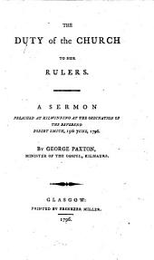 The Duty of the Church to Her Rulers: A Sermon Preached at Kilwinning at the Ordination of the Reverend Robert Smith, 15th June, 1796. By George Paxton, ...