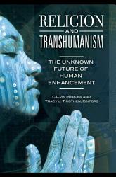 Religion And Transhumanism The Unknown Future Of Human Enhancement Book PDF