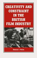 Creativity And Constraint In The British Film Industry PDF