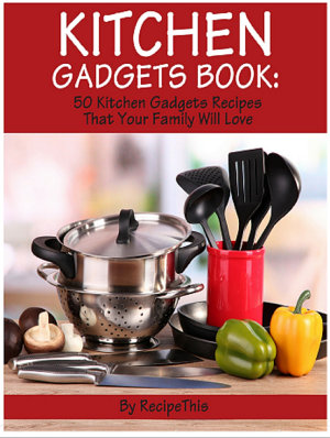 Kitchen Gadgets Book  50 Kitchen Gadgets Recipes That Your Family Will Love