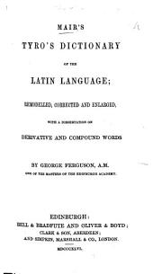 Mair's Tyro's Dictionary of the Latin Language; remodelled, corrected and enlarged with a dissertation on derivative and compound words, by G. Ferguson