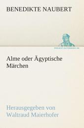 Alme oder Ägyptische Märchen: Herausgegeben von Waltraud Maierhofer