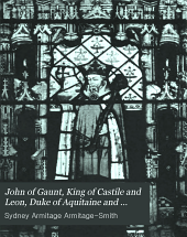 John of Guant: King of Castile and Leon, Duke of Aquitaine and Lancaster, Earl of Derby, Lincoln, and Leicester, Seneschal of England