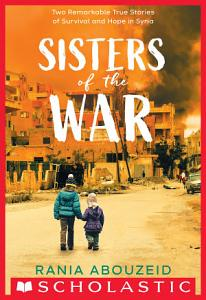 Sisters of the War  Two Remarkable True Stories of Survival and Hope in Syria  Scholastic Focus  Book