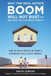 Why the Real Estate Boom Will Not Bust - And How You Can Profit from It: How to Build Wealth in Today's Expanding Real Estate Market