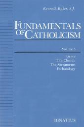 Fundamentals of Catholicism, Vol 3: Grace, The Church, The Sacraments, Eschatology