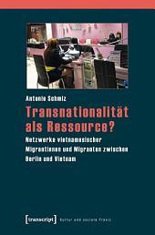 Transnationalität als Ressource?: Netzwerke vietnamesischer Migrantinnen und Migranten zwischen Berlin und Vietnam