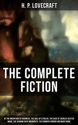 The Complete Fiction of H  P  Lovecraft  At the Mountains of Madness  The Call of Cthulhu  The Case of Charles Dexter Ward  The Shadow over Innsmouth  The Dunwich Horror and Many More