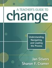 A Teacher's Guide to Change: Understanding, Navigating, and Leading the Process