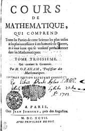 COURS DE MATHEMATIQUE: QUI COMPREND Toutes les Parties de cette Science les plus utiles & les plus necessaires à un homme de Guerre, & à tous ceux qui se veulent perfectionner dans les Mathematiques. Qui contient la Geometrie. TOME TROISIÉME, Volume3