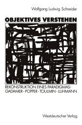 Objektives Verstehen: Rekonstruktion eines Paradigmas: Gadamer, Popper, Toulmin, Luhmann