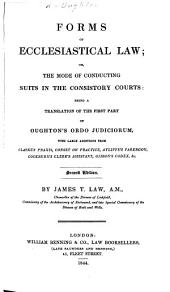 Forms of Ecclesiastical Law; or, the mode of conducting suits in the Consistory Courts: being a translation of the first part of Oughton's Ordo Judiciorum with large additions from Clarke's praxis, Conset on Practice, Ayliffe's Parergon, &c. By I. T. Law