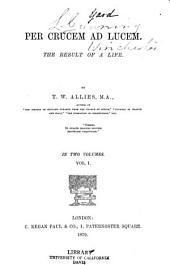 Per Crucem Ad Lucem: The Result of a Life, Volume 1