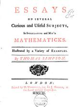 Essays on Several Curious and Useful Subjects, in Speculative and Mix'd Mathematics: Illustrated by a Variety of Examples
