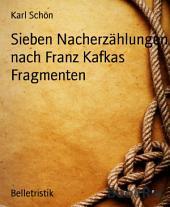 Sieben Nacherzählungen nach Franz Kafkas Fragmenten