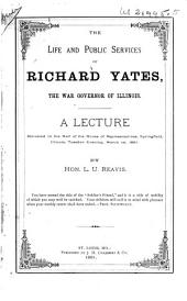 The Life and Public Services of Richard Yates, the War Governor of Illinois: A Lecture Delivered in the Hall of the House of Representatives, Springfield, Illinois, Tuesday Evening, March 1st, 1881