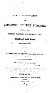 A New Literal Translation of Longinus On the Sublime: For the Use of Schools, Colleges, and Universities: Illustrated with Notes, Original and Select