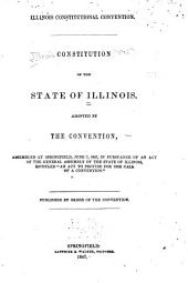 """Constitution of the State of Illinois: Adopted by the Convention Assembled at Springfield, June 7, 1847, in Pursuance of an Act of the General Assembly of the State of Illinois, Entitled """"An Act to Provide for the Call of a Convention."""""""