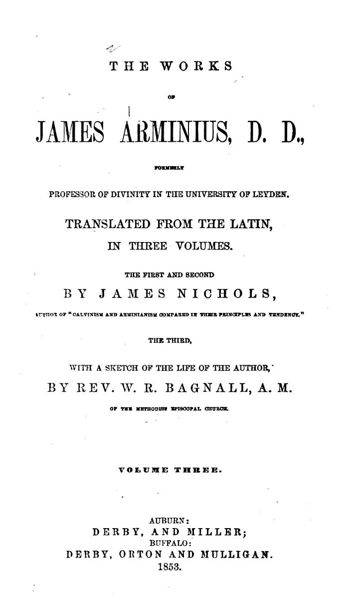 The Works of James Arminius, D. D., Formerly Professor of Divinity in the University of Leyden