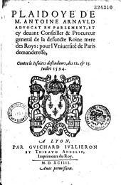 Plaidoyé de M. Antoine Arnauld aduocat en Parlement, et cy deuant conseiller & procureur general de la defuncte roine mere des roys : pour l'vniuersité de Paris demanderesse, contre les Iesuites defendeurs, des 12. et 13. iullet 1594