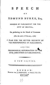 Speech of Edmund Burke, Esq. Member of Parliament for the City of Bristol: On Presenting to the House of Commons (on the 11th of February, 1780) a Plan for the Better Security of the Independence of Parliament, and the Oeconomical Reformation of the Civil and Other Establishments, Volume 1