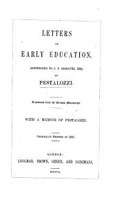 Letters on early education: addressed to J. P. Greaves, Esq. Translated from the German manuscript. With a memoir of Pestalozzi