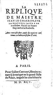 La Réplique de maistre Iean Le Charron [Pierre Charron] sur la responce faite à sa troisiesme Verité cy devant imprimée à la Rochelle...