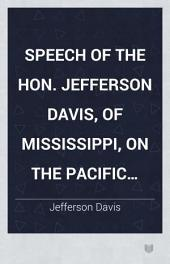Speech of the Hon. Jefferson Davis, of Mississippi, on the Pacific Railroad Bill: Delivered in the Senate of the United States, January, 1859