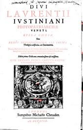 Opera omnia divi Laurentii Justiniani protopatriarche Veneti