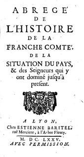 Abregé de l'histoire de la Franche Comté, de la situation du pays, [et] des seigneurs qui y ont domine jusq' a present