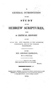 A general introduction to the study of the Hebrew Scriptures, with a critical history of the Greek and Latin versions, of the Samaritan Pentateuch, and of the Chaldee Paraphrases