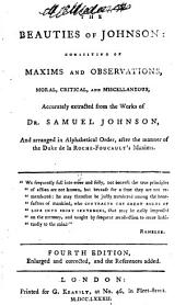 The Beauties of Johnson: Consisting of Maxims and Observations, Moral, Critical, and Miscellaneous, Accurately Extracted from the Works of Dr. Samuel Johnson, and Arranged in Alphabetical Order, After the Manner of the Duke de la Roche-Foucault's Maxims, Volume 1