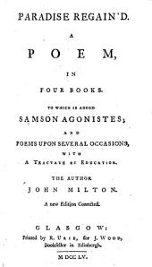 Paradise Regained ... To which is added Samson Agonistes; and Poems upon several Occasions, with a Tractate of Education ... A new edition, etc