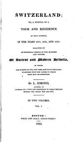 Switzerland; Or, A Journal of a Tour and Residence in that Country in the Years 1817, 1818, and 1819: Followed by an Historical Sketch of the Manners and Customs of Ancient and Modern Helvetia, Volume 1