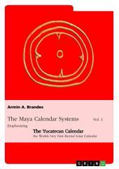 The Maya Calendar Systems Vol. 1: Emphasizing the Yucatecan Calendar, the Worlds Very First Eternal Solar Calendar